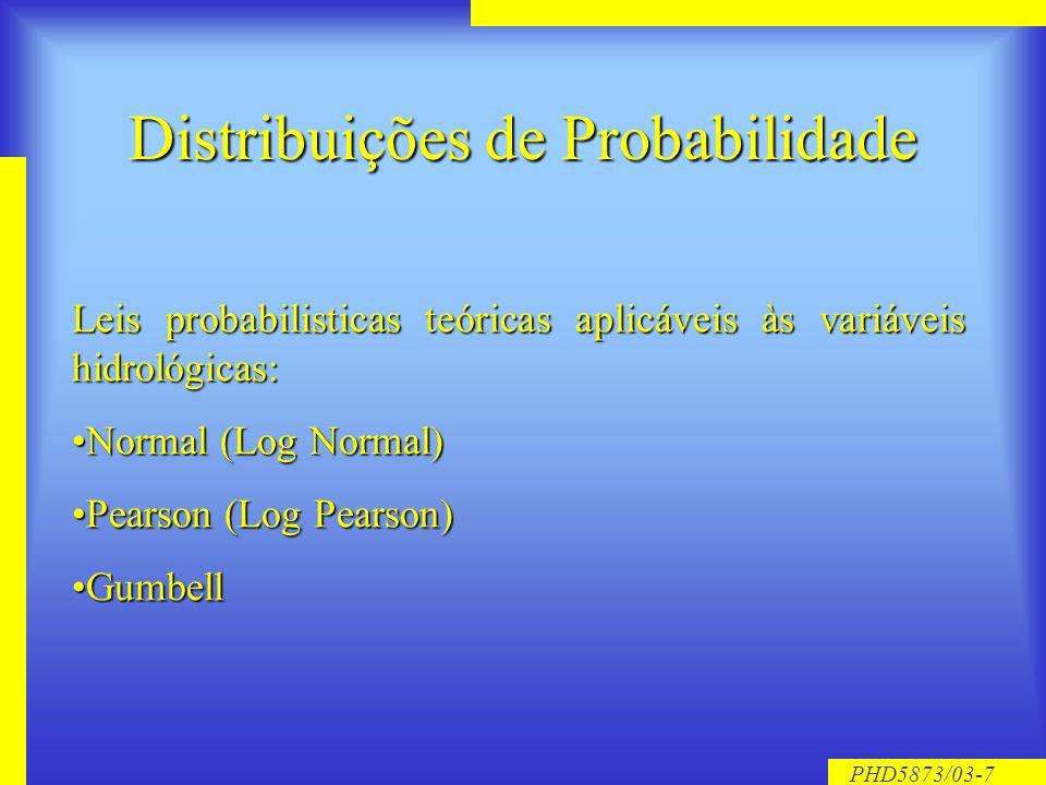 PHD5873/03-7 Distribuições de Probabilidade Leis probabilisticas teóricas aplicáveis às variáveis hidrológicas: Normal (Log Normal)Normal (Log Normal) Pearson (Log Pearson)Pearson (Log Pearson) GumbellGumbell