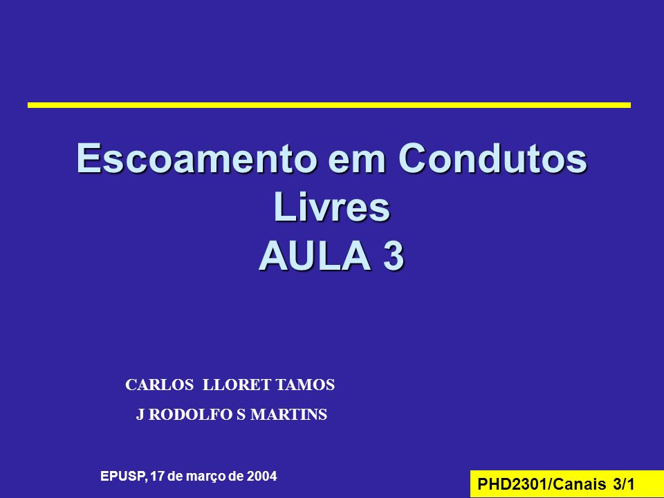 PHD2301/Canais 3/1 Escoamento em Condutos Livres AULA 3 EPUSP, 17 de março de 2004 CARLOS LLORET TAMOS J RODOLFO S MARTINS