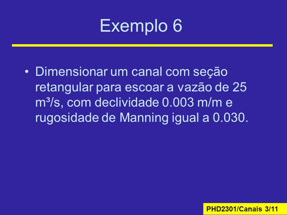 PHD2301/Canais 3/11 Exemplo 6 Dimensionar um canal com seção retangular para escoar a vazão de 25 m³/s, com declividade 0.003 m/m e rugosidade de Manning igual a 0.030.