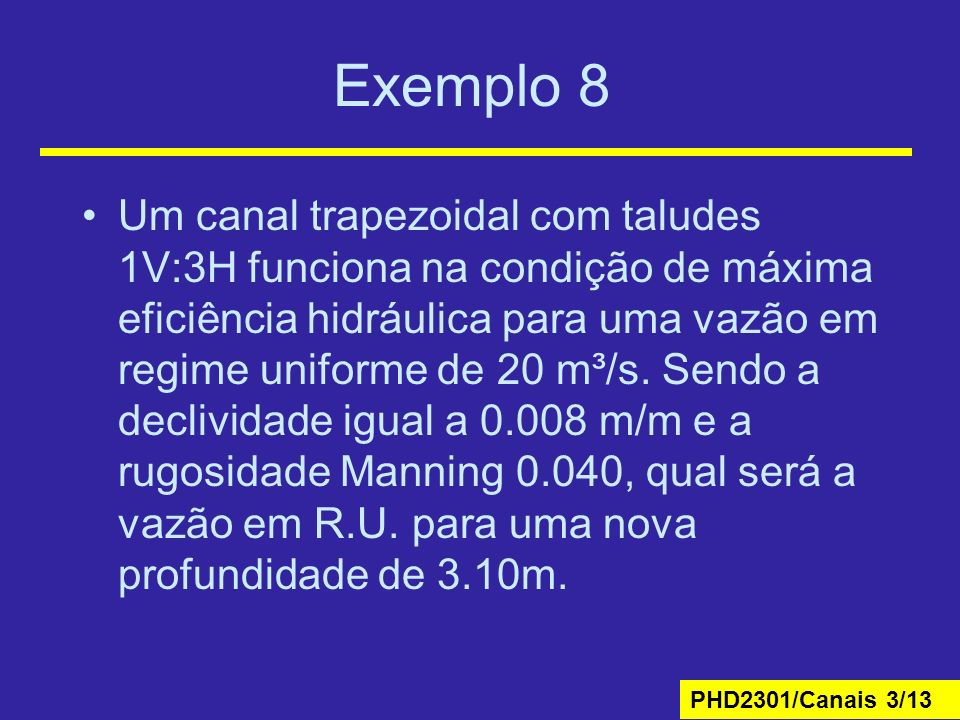 PHD2301/Canais 3/13 Exemplo 8 Um canal trapezoidal com taludes 1V:3H funciona na condição de máxima eficiência hidráulica para uma vazão em regime uniforme de 20 m³/s.