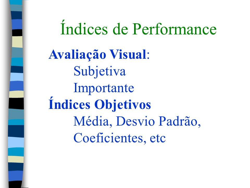 Índices de Performance Avaliação Visual: Subjetiva Importante Índices Objetivos Média, Desvio Padrão, Coeficientes, etc