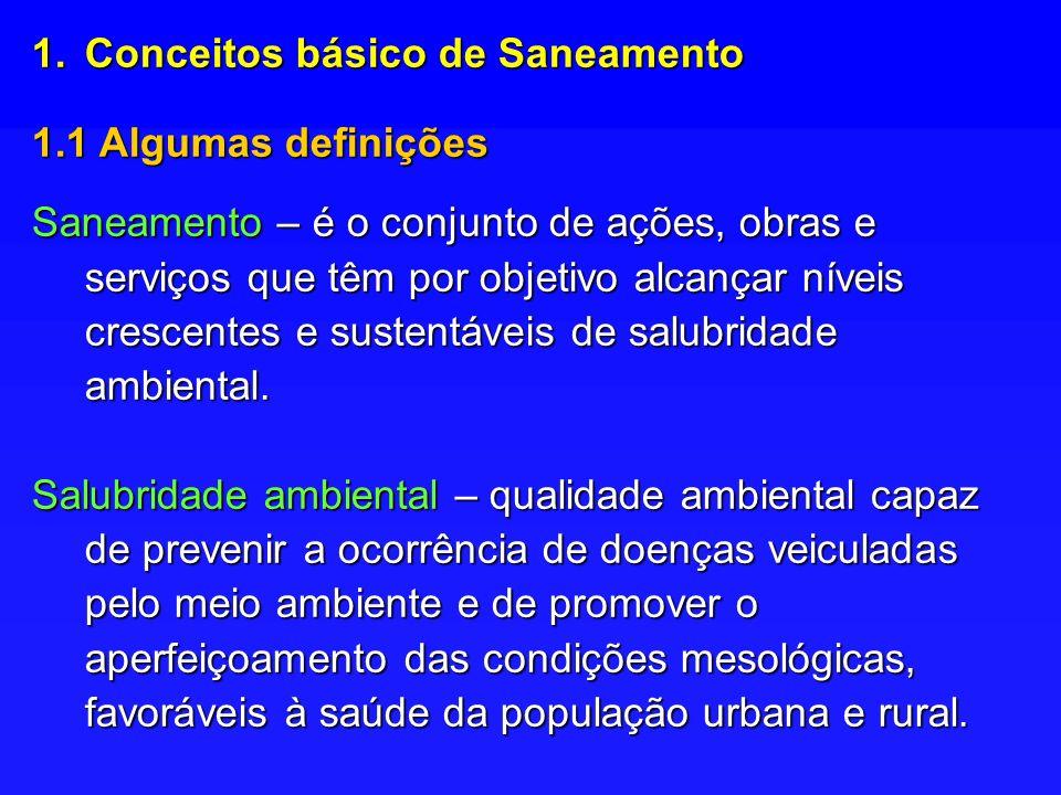 1.Conceitos básico de Saneamento 1.1 Algumas definições Saneamento – é o conjunto de ações, obras e serviços que têm por objetivo alcançar níveis crescentes e sustentáveis de salubridade ambiental.