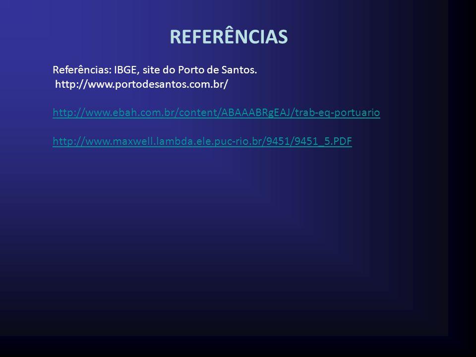 REFERÊNCIAS Referências: IBGE, site do Porto de Santos. http://www.portodesantos.com.br/ http://www.ebah.com.br/content/ABAAABRgEAJ/trab-eq-portuario