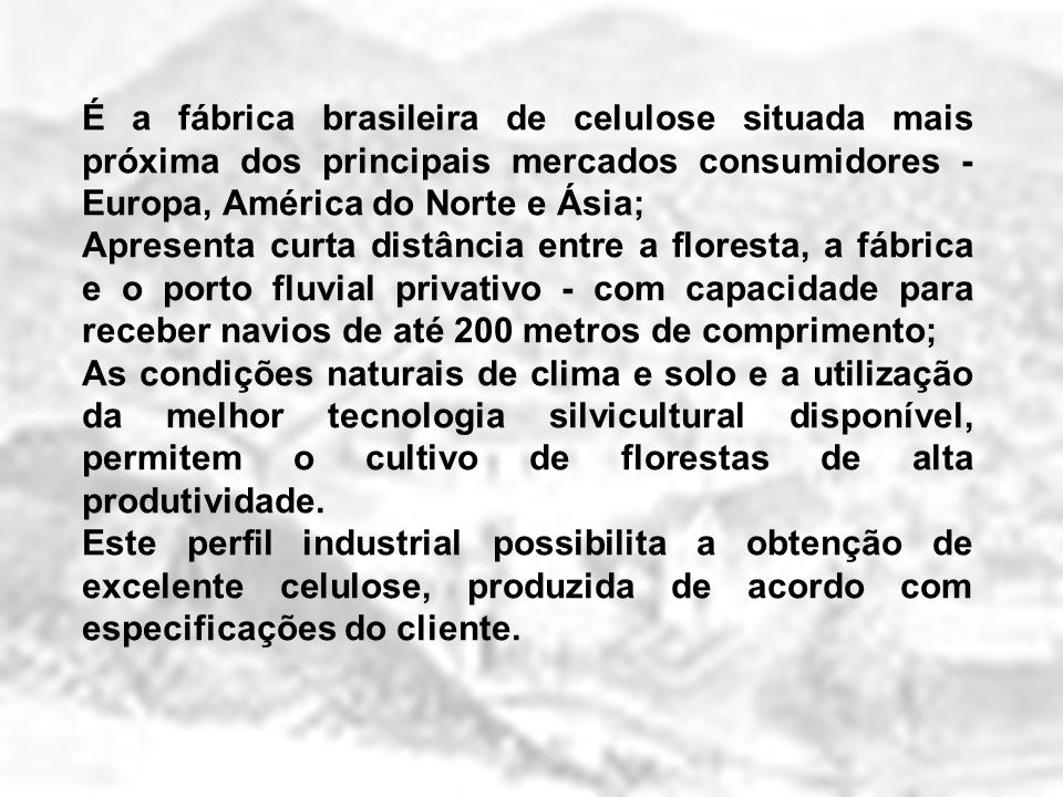 É a fábrica brasileira de celulose situada mais próxima dos principais mercados consumidores - Europa, América do Norte e Ásia; Apresenta curta distân
