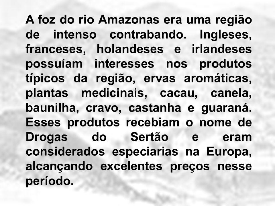 A foz do rio Amazonas era uma região de intenso contrabando. Ingleses, franceses, holandeses e irlandeses possuíam interesses nos produtos típicos da