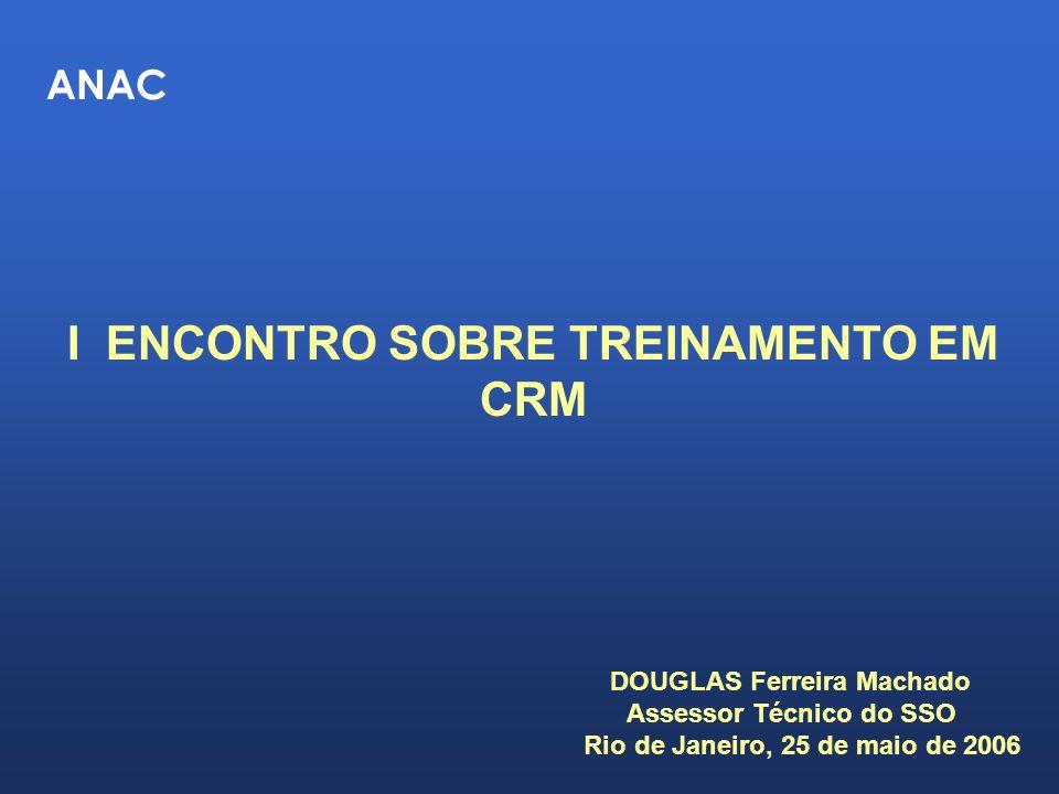 ANAC I ENCONTRO SOBRE TREINAMENTO EM CRM DOUGLAS Ferreira Machado Assessor Técnico do SSO Rio de Janeiro, 25 de maio de 2006