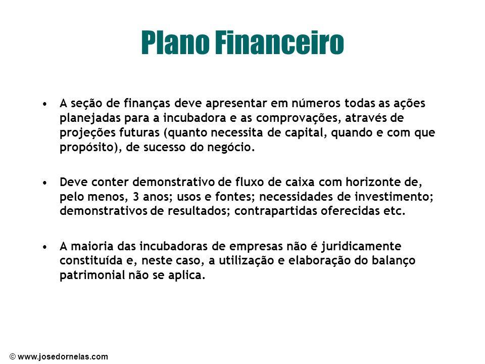 © www.josedornelas.com Plano Financeiro A seção de finanças deve apresentar em números todas as ações planejadas para a incubadora e as comprovações,
