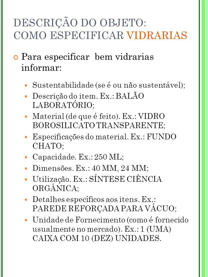 DESCRIÇÃO DO OBJETO: COMO ESPECIFICAR VIDRARIAS Para especificar bem vidrarias informar: Sustentabilidade (se é ou não sustentável); Descrição do item