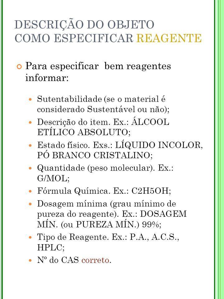 DESCRIÇÃO DO OBJETO COMO ESPECIFICAR REAGENTE Para especificar bem reagentes informar: Sutentabilidade (se o material é considerado Sustentável ou não