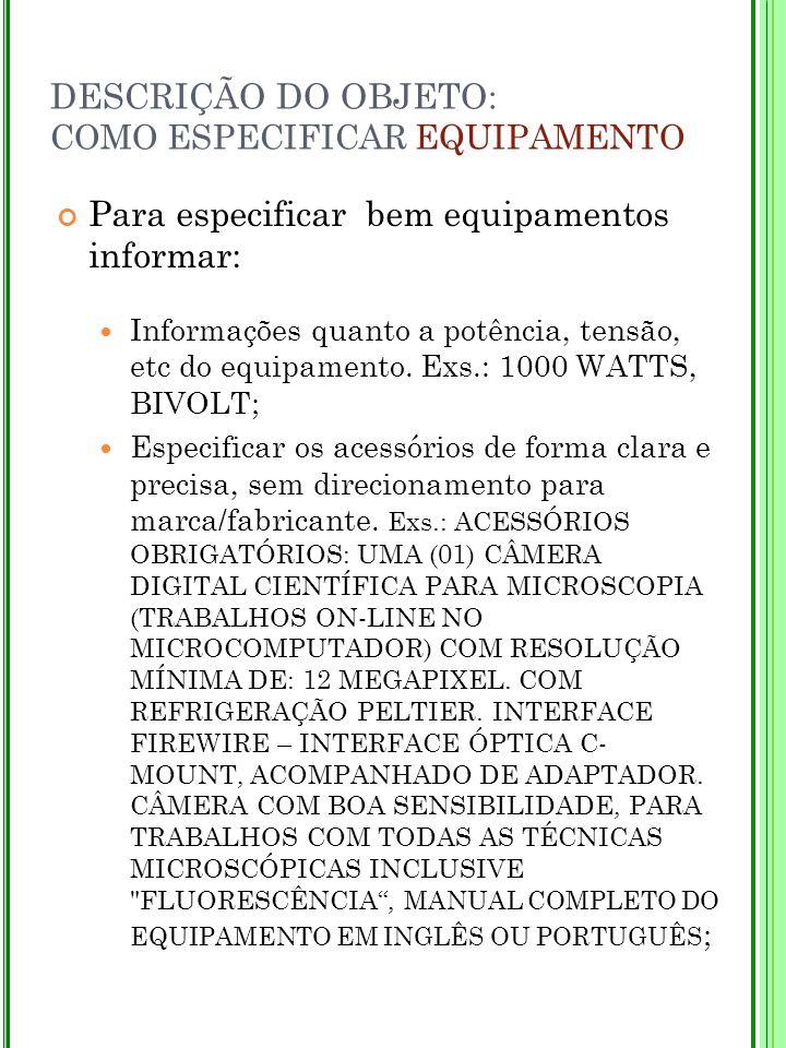 DESCRIÇÃO DO OBJETO: COMO ESPECIFICAR EQUIPAMENTO Para especificar bem equipamentos informar: Informações quanto a potência, tensão, etc do equipament