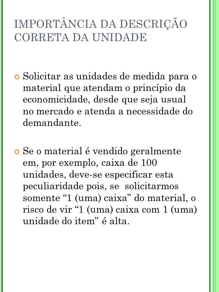 IMPORTÂNCIA DA DESCRIÇÃO CORRETA DA UNIDADE Solicitar as unidades de medida para o material que atendam o princípio da economicidade, desde que seja u