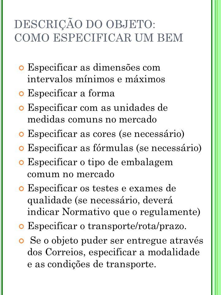 DESCRIÇÃO DO OBJETO: COMO ESPECIFICAR UM BEM Especificar as dimensões com intervalos mínimos e máximos Especificar a forma Especificar com as unidades