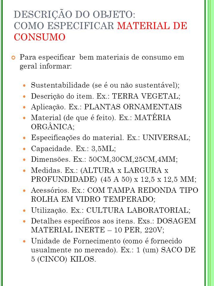 DESCRIÇÃO DO OBJETO: COMO ESPECIFICAR MATERIAL DE CONSUMO Para especificar bem materiais de consumo em geral informar: Sustentabilidade (se é ou não s