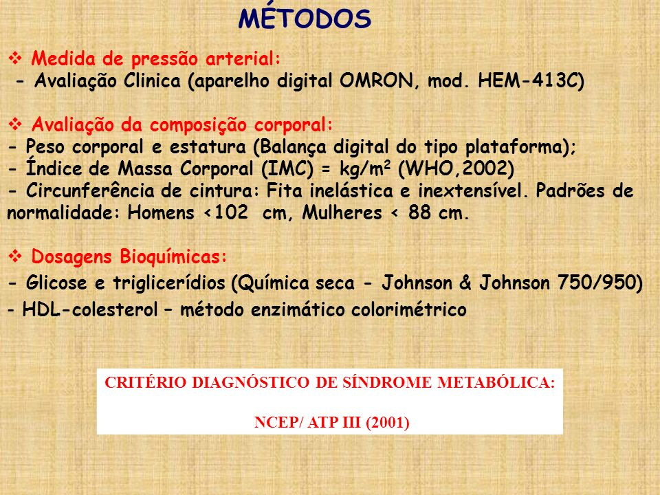 MÉTODOS Medida de pressão arterial: - Avaliação Clinica (aparelho digital OMRON, mod. HEM-413C) Avaliação da composição corporal: - Peso corporal e es