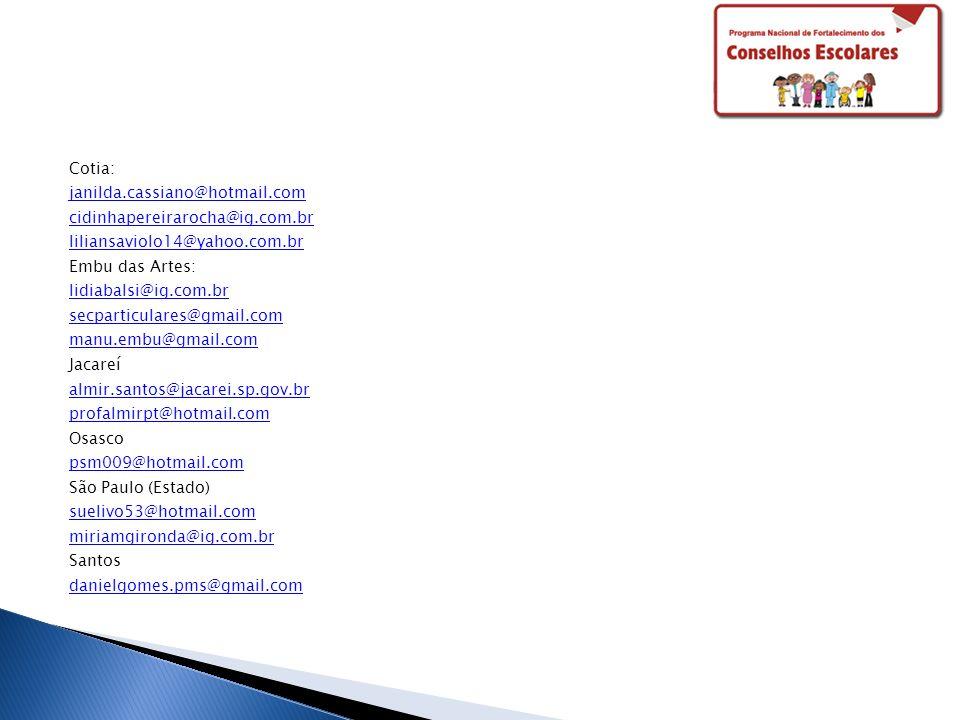 Cotia: janilda.cassiano@hotmail.com cidinhapereirarocha@ig.com.br liliansaviolo14@yahoo.com.br Embu das Artes: lidiabalsi@ig.com.br secparticulares@gmail.com manu.embu@gmail.com Jacareí almir.santos@jacarei.sp.gov.br profalmirpt@hotmail.com Osasco psm009@hotmail.com São Paulo (Estado) suelivo53@hotmail.com miriamgironda@ig.com.br Santos danielgomes.pms@gmail.com