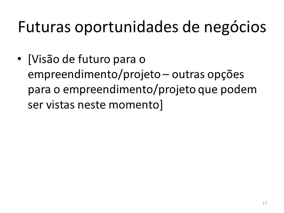 Futuras oportunidades de negócios [Visão de futuro para o empreendimento/projeto – outras opções para o empreendimento/projeto que podem ser vistas ne