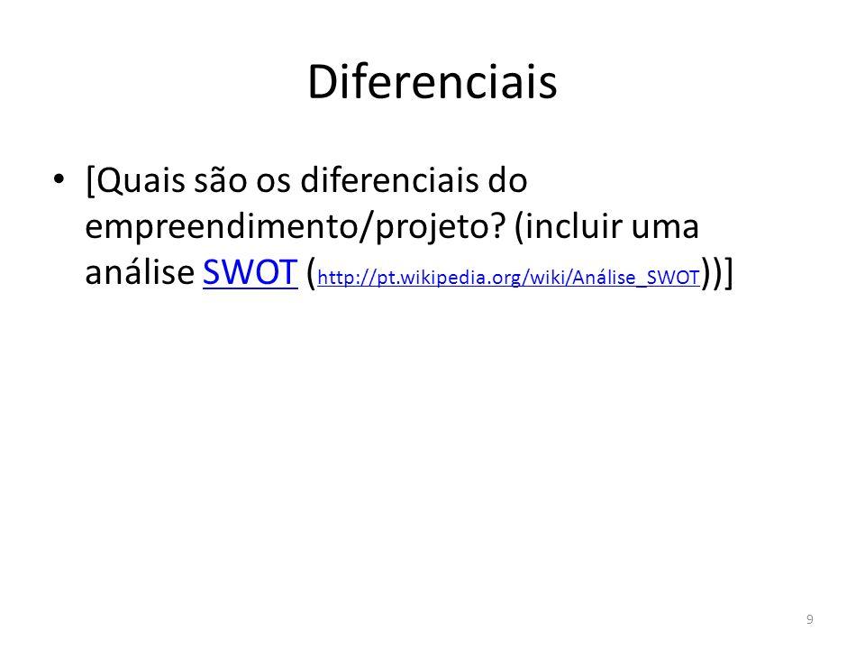 Diferenciais [Quais são os diferenciais do empreendimento/projeto? (incluir uma análise SWOT ( http://pt.wikipedia.org/wiki/Análise_SWOT ))]SWOT http: