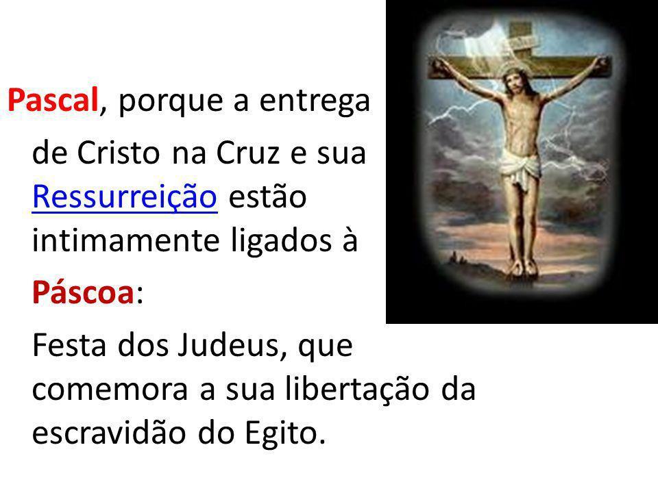 Pascal, porque a entrega de Cristo na Cruz e sua Ressurreição estão intimamente ligados à Ressurreição Páscoa: Festa dos Judeus, que comemora a sua li