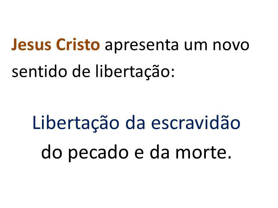 Jesus Cristo apresenta um novo sentido de libertação: Libertação da escravidão do pecado e da morte.