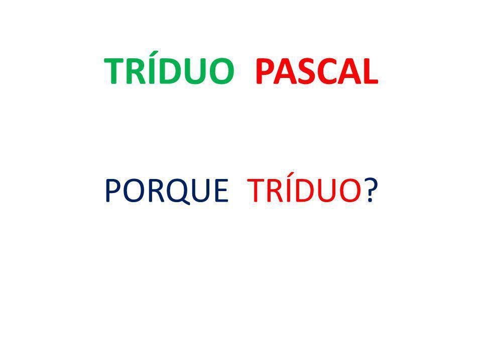 TRÍDUO PASCAL PORQUE TRÍDUO? PORQUE PASCAL?