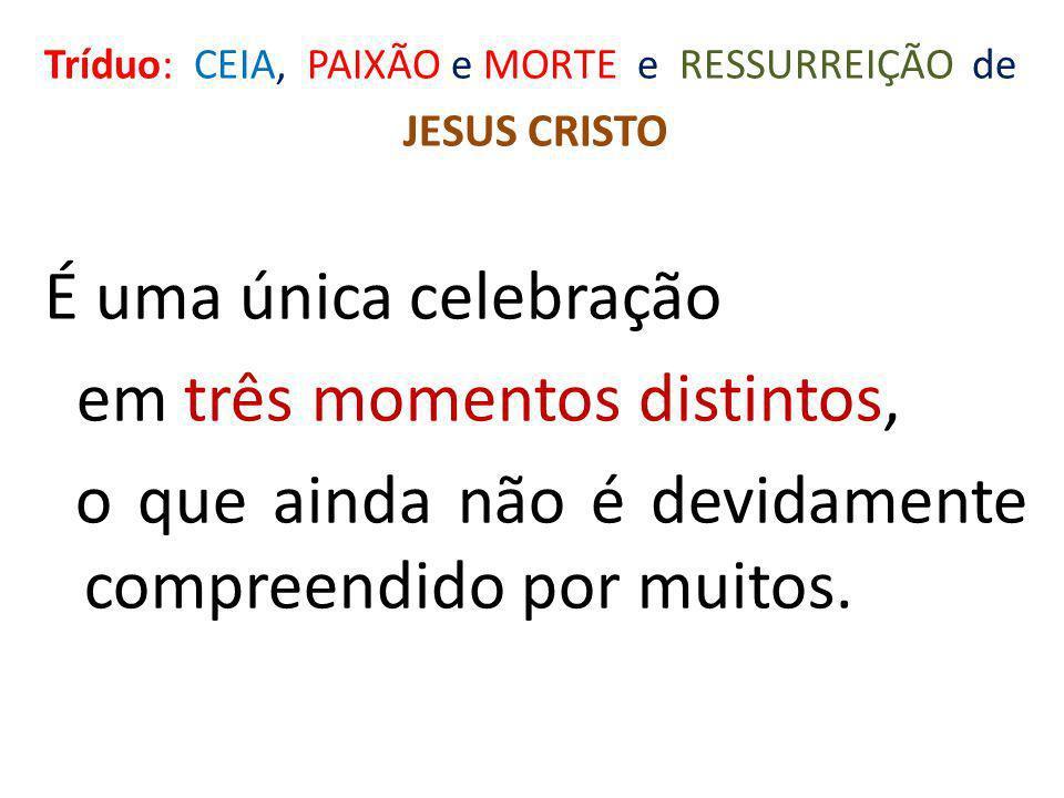 Tríduo: CEIA, PAIXÃO e MORTE e RESSURREIÇÃO de JESUS CRISTO É uma única celebração em três momentos distintos, o que ainda não é devidamente compreend