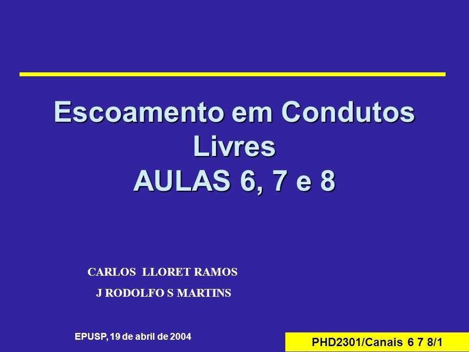 PHD2301/Canais 6 7 8/1 Escoamento em Condutos Livres AULAS 6, 7 e 8 EPUSP, 19 de abril de 2004 CARLOS LLORET RAMOS J RODOLFO S MARTINS