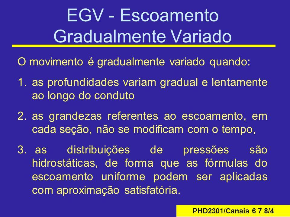PHD2301/Canais 6 7 8/4 EGV - Escoamento Gradualmente Variado O movimento é gradualmente variado quando: 1.as profundidades variam gradual e lentamente