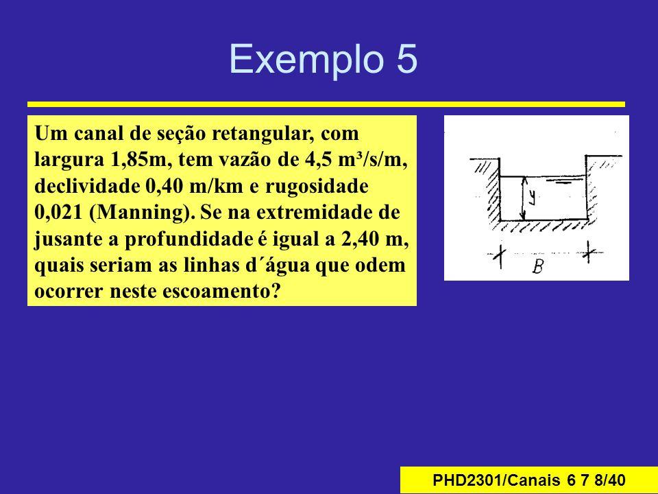 PHD2301/Canais 6 7 8/40 Exemplo 5 Um canal de seção retangular, com largura 1,85m, tem vazão de 4,5 m³/s/m, declividade 0,40 m/km e rugosidade 0,021 (