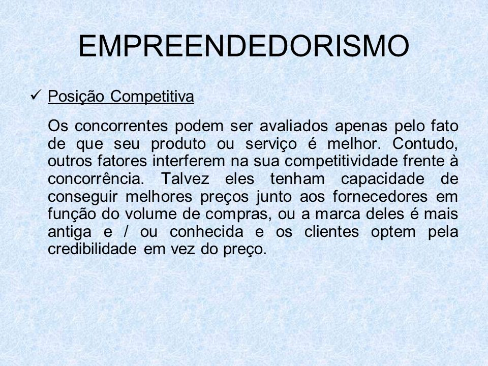 EMPREENDEDORISMO Posição Competitiva Os concorrentes podem ser avaliados apenas pelo fato de que seu produto ou serviço é melhor. Contudo, outros fato