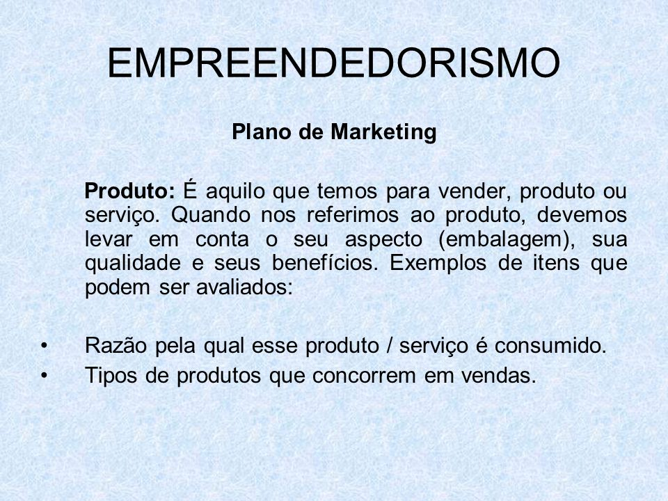 EMPREENDEDORISMO Plano de Marketing Produto: É aquilo que temos para vender, produto ou serviço. Quando nos referimos ao produto, devemos levar em con