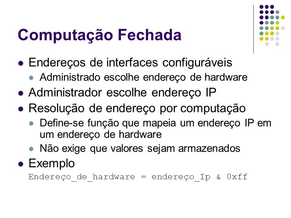 Computação Fechada Endereços de interfaces configuráveis Administrado escolhe endereço de hardware Administrador escolhe endereço IP Resolução de ende