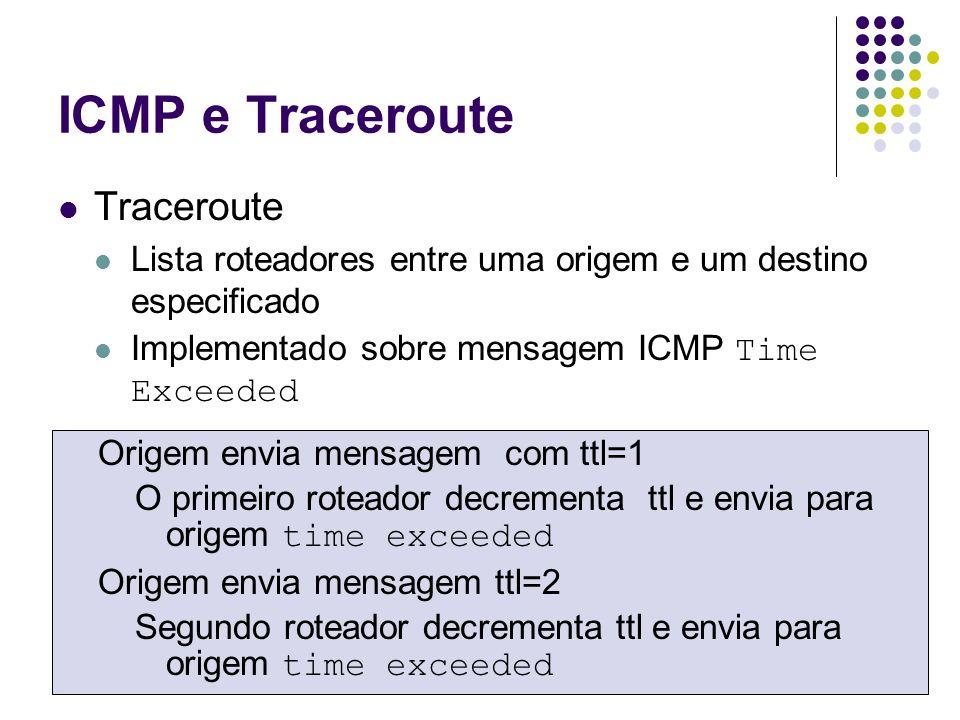 ICMP - MTU Para evitar fragmentação é necessário identificar MTU mínima em um caminho Origem envia datagrama IP sem autorização para fragmentação (don t fragment flag) Roteador que não possa encaminha mensagem envia para origem mensagem ICMP fragmentation required Origem envia datagram IP de menor tamanho
