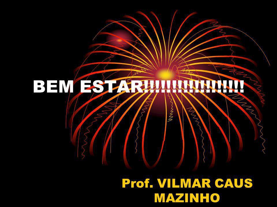 BEM ESTAR!!!!!!!!!!!!!!!!!! Prof. VILMAR CAUS MAZINHO