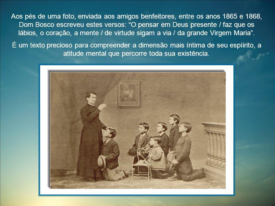 Aos pés de uma foto, enviada aos amigos benfeitores, entre os anos 1865 e 1868, Dom Bosco escreveu estes versos: O pensar em Deus presente / faz que os lábios, o coração, a mente / de virtude sigam a via / da grande Virgem Maria.
