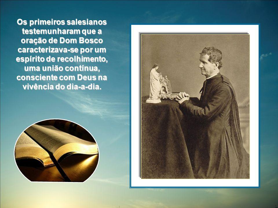 Os primeiros salesianos testemunharam que a oração de Dom Bosco caracterizava-se por um espírito de recolhimento, uma união contínua, consciente com Deus na vivência do dia-a-dia.
