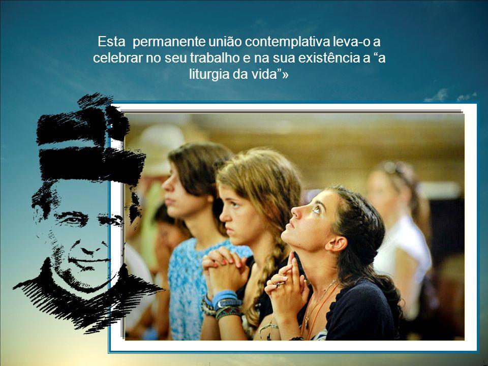 Esta permanente união contemplativa leva-o a celebrar no seu trabalho e na sua existência a a liturgia da vida»