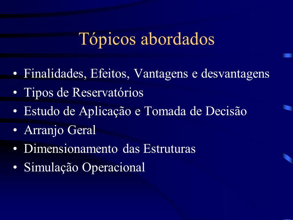 Tópicos abordados Finalidades, Efeitos, Vantagens e desvantagens Tipos de Reservatórios Estudo de Aplicação e Tomada de Decisão Arranjo Geral Dimensionamento das Estruturas Simulação Operacional