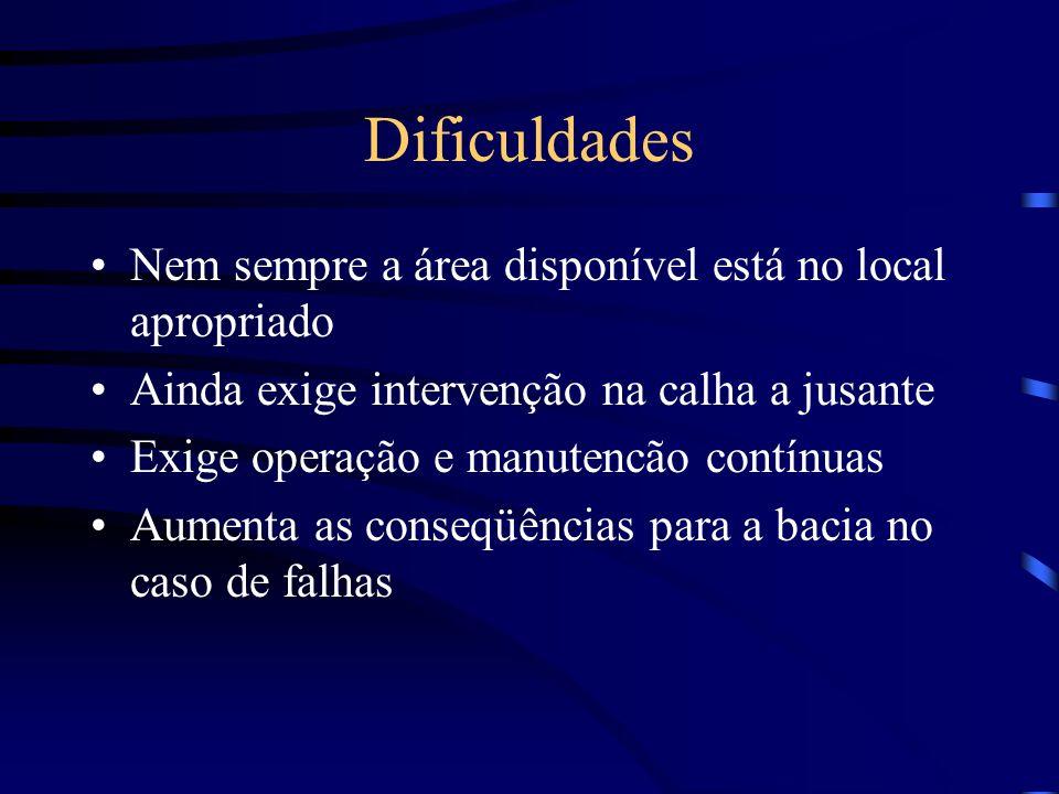 Dificuldades Nem sempre a área disponível está no local apropriado Ainda exige intervenção na calha a jusante Exige operação e manutencão contínuas Aumenta as conseqüências para a bacia no caso de falhas