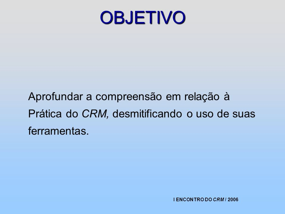 I ENCONTRO DO CRM / 2006 OBJETIVO Aprofundar a compreensão em relação à Prática do CRM, desmitificando o uso de suas ferramentas.