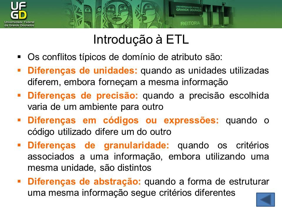 Introdução à ETL Os conflitos típicos de domínio de atributo são: Diferenças de unidades: quando as unidades utilizadas diferem, embora forneçam a mesma informação Diferenças de precisão: quando a precisão escolhida varia de um ambiente para outro Diferenças em códigos ou expressões: quando o código utilizado difere um do outro Diferenças de granularidade: quando os critérios associados a uma informação, embora utilizando uma mesma unidade, são distintos Diferenças de abstração: quando a forma de estruturar uma mesma informação segue critérios diferentes