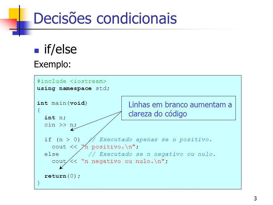 3 Decisões condicionais if/else Exemplo: #include using namespace std; int main(void) { int n; cin >> n; if (n > 0) // Executado apenas se n positivo.