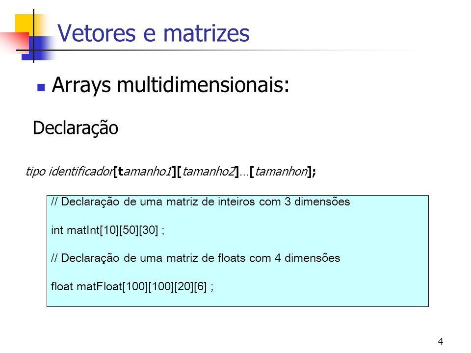 4 Arrays multidimensionais: Vetores e matrizes Declaração tipo identificador[tamanho1][tamanho2]…[tamanhon]; // Declaração de uma matriz de inteiros com 3 dimensões int matInt[10][50][30] ; // Declaração de uma matriz de floats com 4 dimensões float matFloat[100][100][20][6] ;
