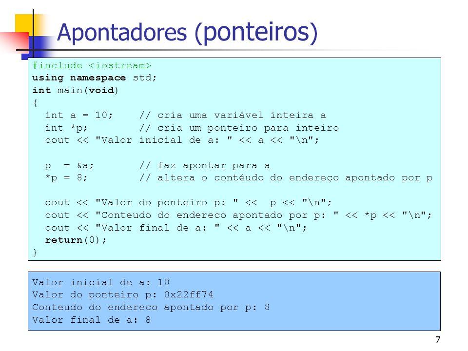 7 Apontadores ( ponteiros ) #include using namespace std; int main(void) { int a = 10; // cria uma variável inteira a int *p; // cria um ponteiro para inteiro cout << Valor inicial de a: << a << \n ; p = &a; // faz apontar para a *p = 8; // altera o contéudo do endereço apontado por p cout << Valor do ponteiro p: << p << \n ; cout << Conteudo do endereco apontado por p: << *p << \n ; cout << Valor final de a: << a << \n ; return(0); } Valor inicial de a: 10 Valor do ponteiro p: 0x22ff74 Conteudo do endereco apontado por p: 8 Valor final de a: 8