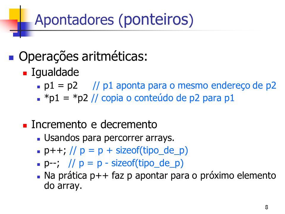 8 Apontadores ( ponteiros ) Operações aritméticas: Igualdade p1 = p2 // p1 aponta para o mesmo endereço de p2 *p1 = *p2 // copia o conteúdo de p2 para p1 Incremento e decremento Usandos para percorrer arrays.