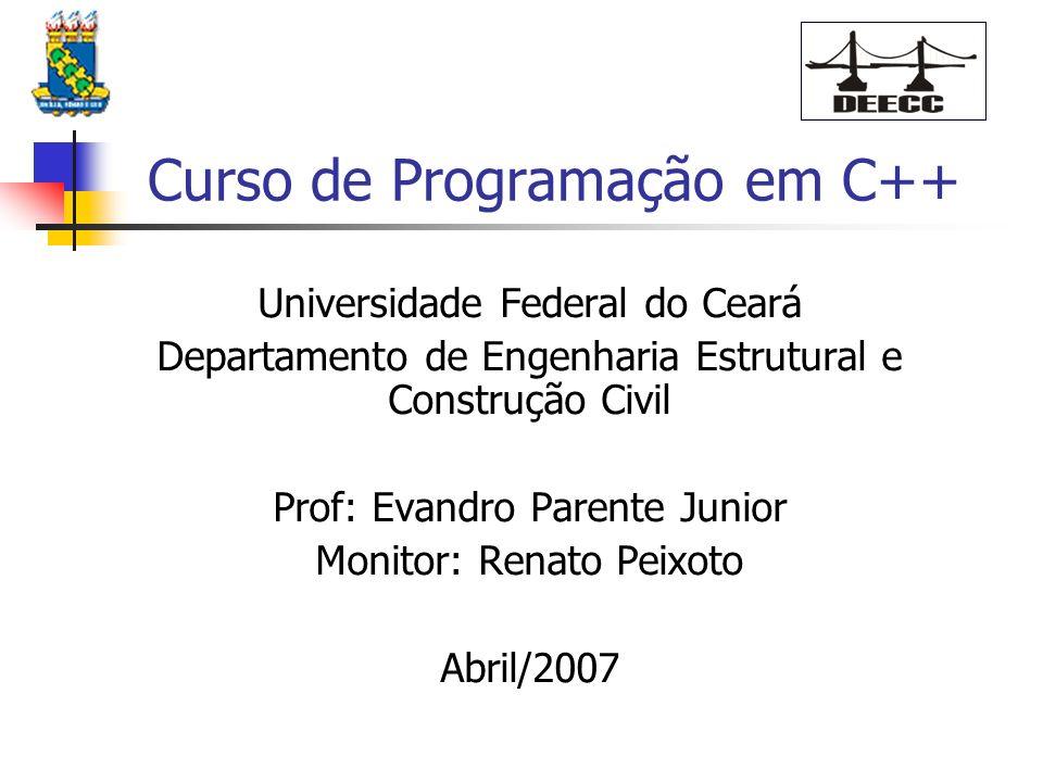 Curso de Programação em C++ Universidade Federal do Ceará Departamento de Engenharia Estrutural e Construção Civil Prof: Evandro Parente Junior Monitor: Renato Peixoto Abril/2007