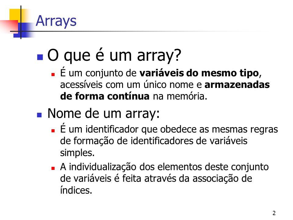 2 Arrays O que é um array? É um conjunto de variáveis do mesmo tipo, acessíveis com um único nome e armazenadas de forma contínua na memória. Nome de