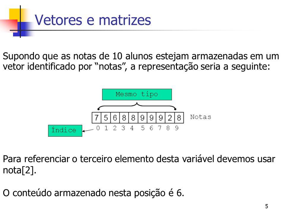 5 Vetores e matrizes Supondo que as notas de 10 alunos estejam armazenadas em um vetor identificado por notas, a representação seria a seguinte: Mesmo