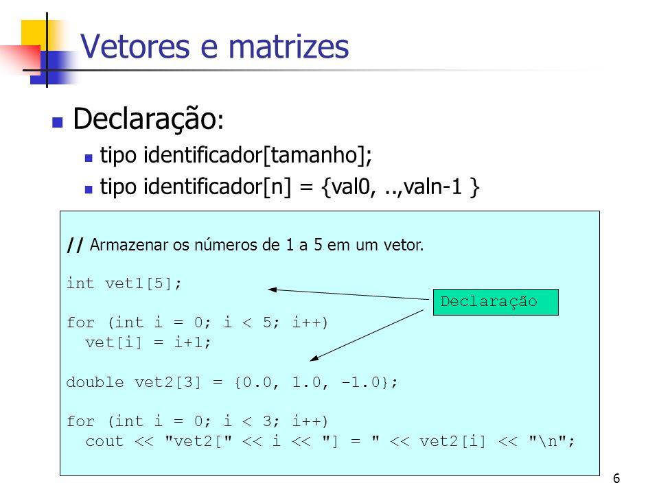 6 Vetores e matrizes Declaração : tipo identificador[tamanho]; tipo identificador[n] = {val0,..,valn-1 } // Armazenar os números de 1 a 5 em um vetor.