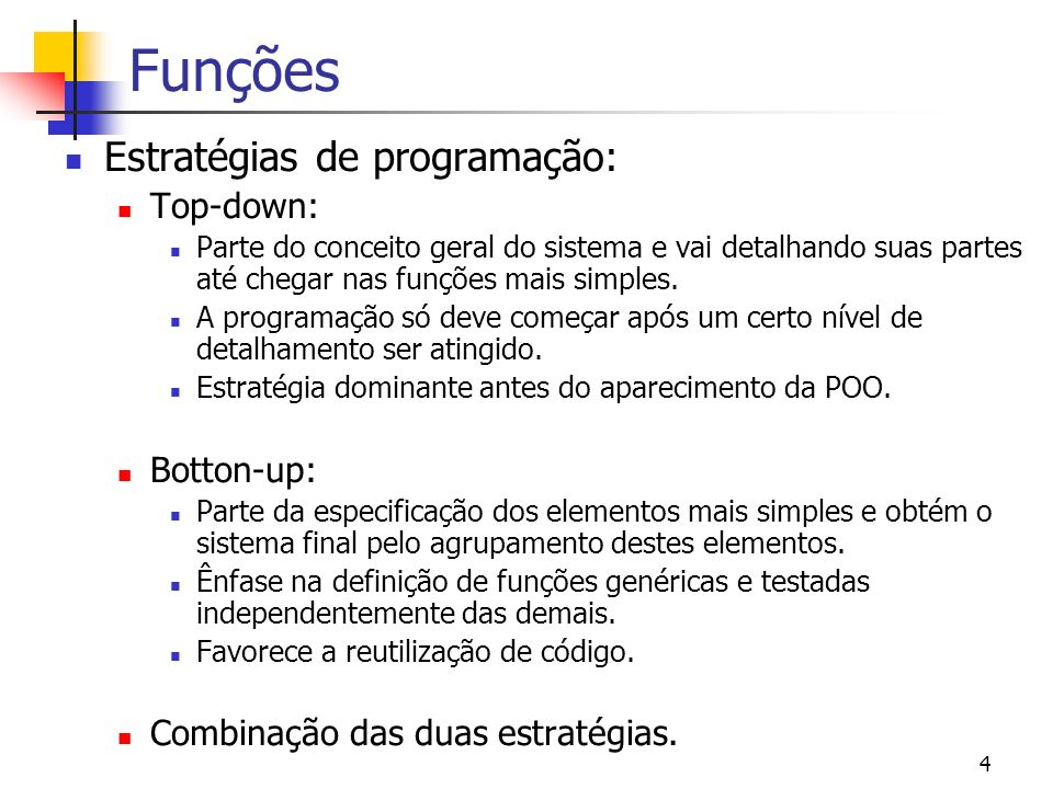 4 Funções Estratégias de programação: Top-down: Parte do conceito geral do sistema e vai detalhando suas partes até chegar nas funções mais simples. A