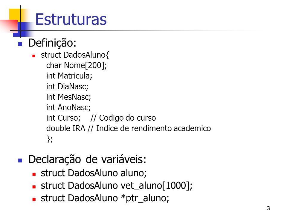 3 Estruturas Definição: struct DadosAluno{ char Nome[200]; int Matricula; int DiaNasc; int MesNasc; int AnoNasc; int Curso; // Codigo do curso double